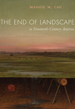The End of Landscape in Nineteenth-Century America by Maggie M. Cao