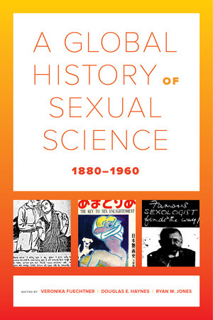 A Global History of Sexual Science, 1880–1960 by Veronika Fuechtner, Douglas E. Haynes, Ryan M. Jones