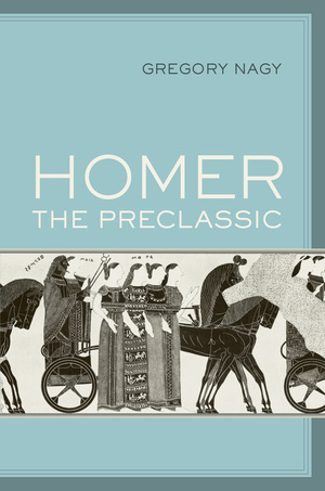 Homer the Preclassic by Gregory Nagy