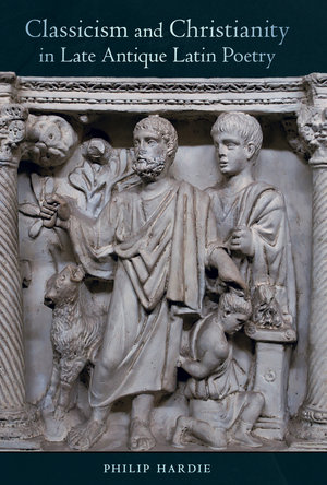 Classicism and Christianity in Late Antique Latin Poetry by Philip Hardie