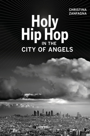 Holy Hip Hop in the City of Angels by Christina Zanfagna