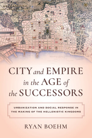 City and Empire in the Age of the Successors by Ryan Boehm