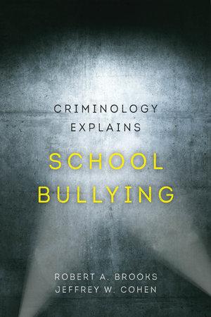 Criminology Explains School Bullying by Robert A. Brooks, Jeffrey W. Cohen