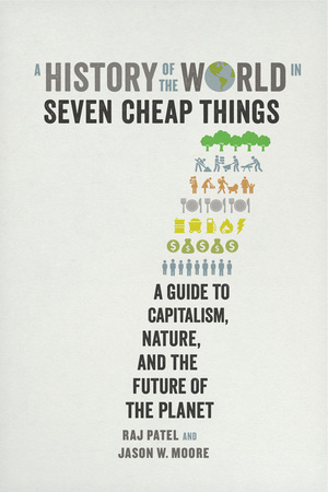 A History of the World in Seven Cheap Things by Raj Patel, Jason W. Moore