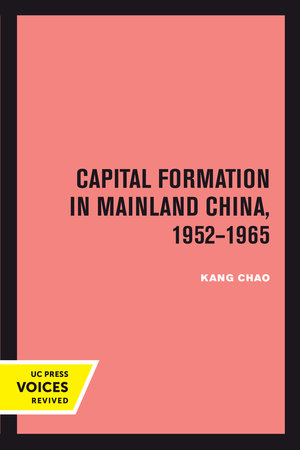 Capital Formation in Mainland China, 1952-1965 by Kang Chao