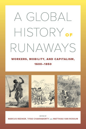 A Global History of Runaways by Marcus Rediker, Titas Chakraborty, Matthias van Rossum