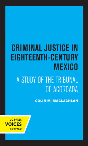Criminal Justice in Eighteenth-Century Mexico by Colin M. MacLachlan
