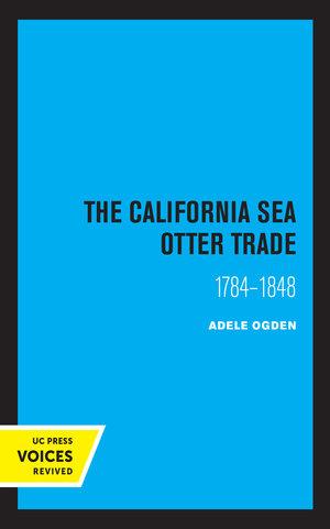 The California Sea Otter Trade 1784-1848 by Ogden Adele