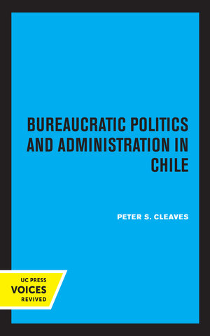 Bureaucratic Politics and Administration in Chile by Peter S. Cleaves