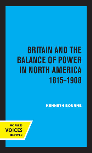 Britain and the Balance of Power in North America 1815-1908 by Kenneth Bourne