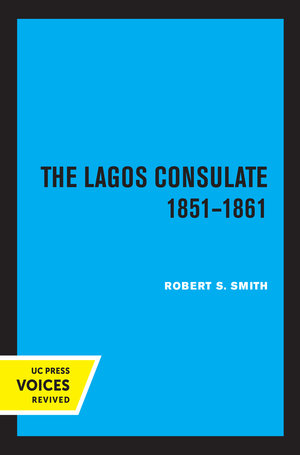 The Lagos Consulate 1851 - 1861 by Robert S. Smith
