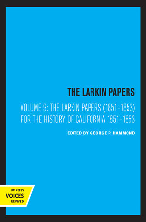 The Larkin Papers, Volume IX, 1851-1853 by George P. Hammond, Thomas O. Larkin