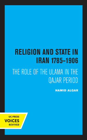 Religion and State in Iran 1785-1906 by Hamid Algar