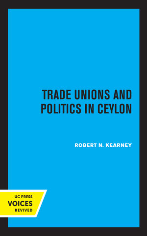 Trade Unions and Politics in Ceylon by Robert N. Kearney