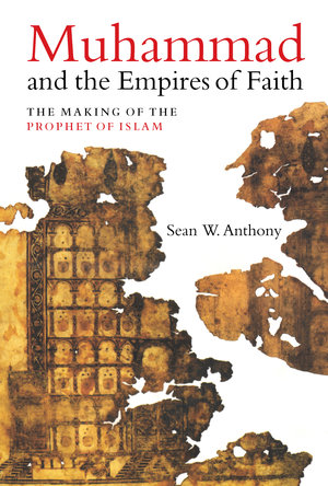 Muhammad and the Empires of Faith by Sean Anthony