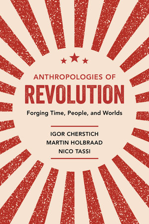 Anthropologies of Revolution by Igor Cherstich, Martin Holbraad, Nico Tassi