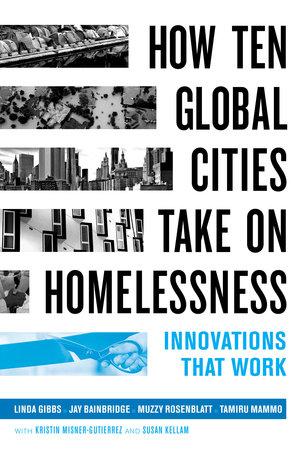 How Ten Global Cities Take On Homelessness by Linda Gibbs, Jay Bainbridge, Muzzy Rosenblatt, Tamiru Mammo
