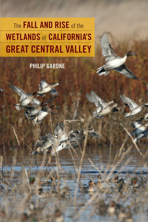 The Fall and Rise of the Wetlands of California's Great Central Valley by Philip Garone
