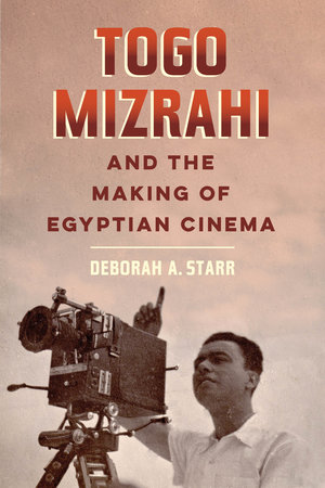 Togo Mizrahi and the Making of Egyptian Cinema by Deborah A. Starr