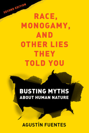 Race, Monogamy, and Other Lies They Told You, Second Edition by Agustín Fuentes