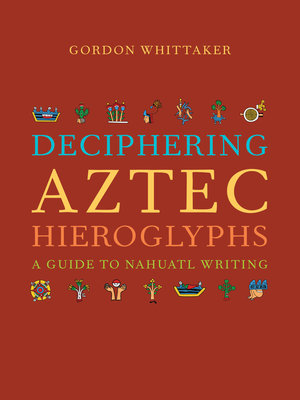 Deciphering Aztec Hieroglyphs by Gordon Whittaker