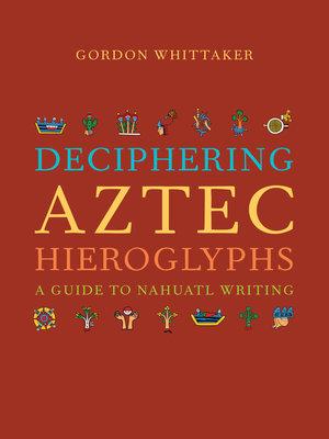 Deciphering Aztec Hieroglyphs by Gordon Whittaker
