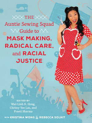 The Auntie Sewing Squad Guide to Mask Making, Radical Care, and Racial Justice by Mai-Linh K. Hong, Chrissy Yee Lau, Preeti Sharma