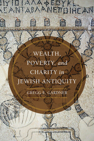 Wealth, Poverty, and Charity in Jewish Antiquity by Gregg E. Gardner