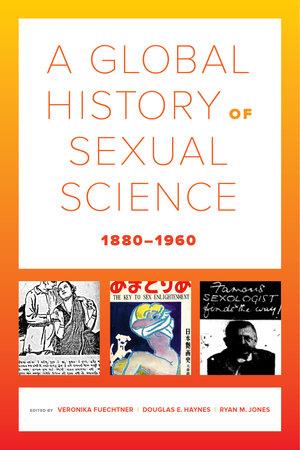 A Global History of Sexual Science, 1880–1960 by Veronika Fuechtner, Douglas E. Haynes, Ryan M. Jones