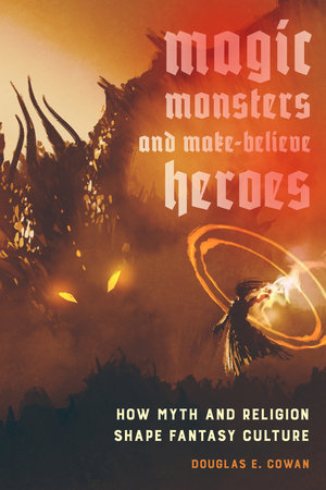 Magic, Monsters, and Make-Believe Heroes by Douglas E. Cowan