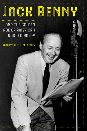 Jack Benny and the Golden Age of American Radio Comedy by Kathryn H. Fuller-Seeley
