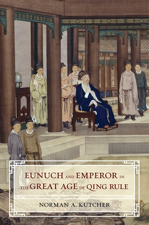 Eunuch and Emperor in the Great Age of Qing Rule by Norman A. Kutcher