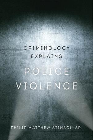 Criminology Explains Police Violence by Philip Matthew Stinson Sr