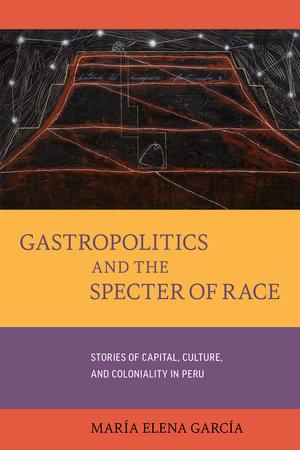 Gastropolitics and the Specter of Race by María Elena García