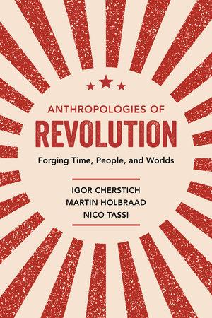 Anthropologies of Revolution by Igor Cherstich, Martin Holbraad, Nico Tassi