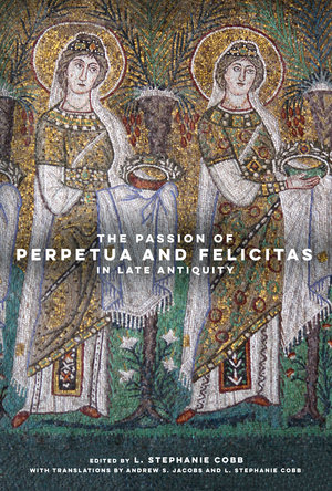 The Passion of Perpetua and Felicitas in Late Antiquity by