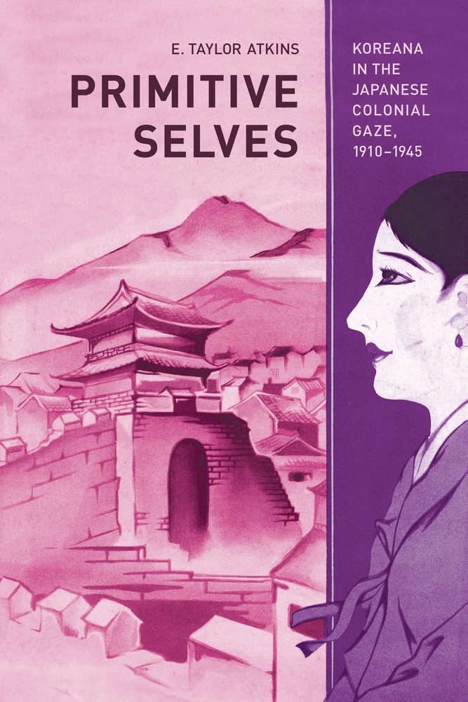 Image result for atkins, E. Taylor. Primitive Selves: Koreana in the Japanese Colonial Gaze, 1910–1945. California, 2010. Japan/Korea/History
