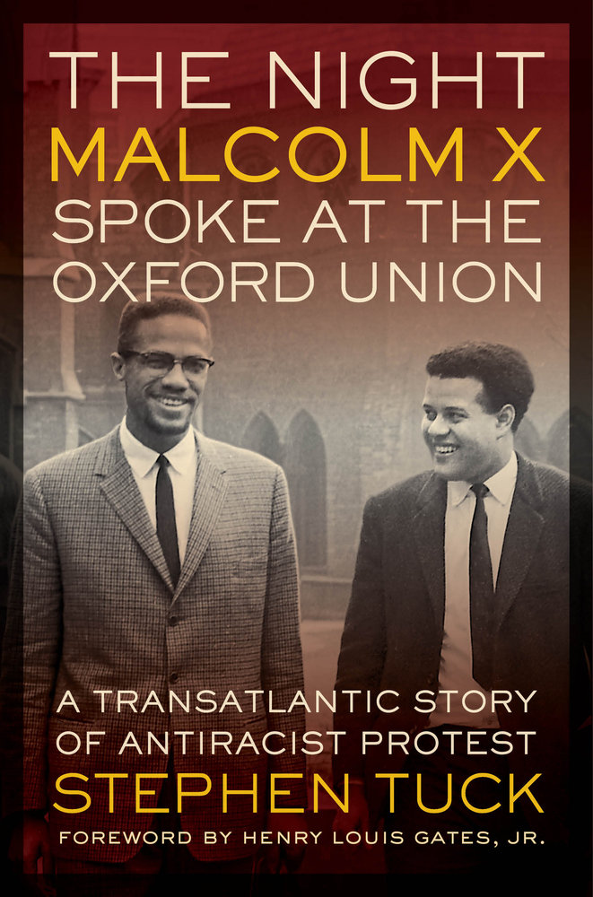 The night Malcolm X spoke at the Oxford Union : a transatlantic story of antiracial protest / Stephen Tuck ; with a foreword by Henry Louis Gates Jr